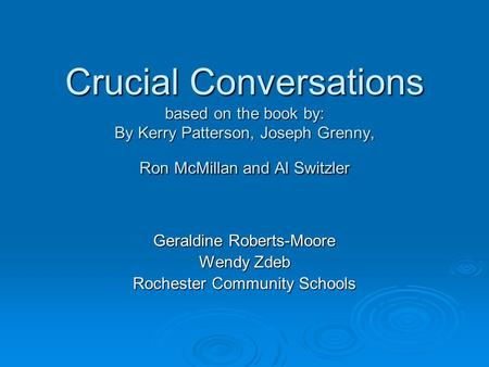 Crucial Conversations based on the book by: By Kerry Patterson, Joseph Grenny, Ron McMillan and Al Switzler Geraldine Roberts-Moore Wendy Zdeb Rochester.