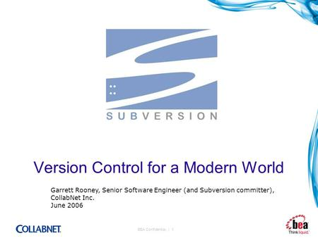 BEA Confidential. | 1 Version Control for a Modern World Garrett Rooney, Senior Software Engineer (and Subversion committer), CollabNet Inc. June 2006.