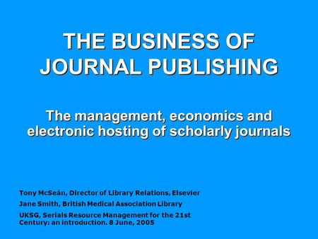Tony McSeán, Director of Library Relations, Elsevier Jane Smith, British Medical Association Library UKSG, Serials Resource Management for the 21st Century: