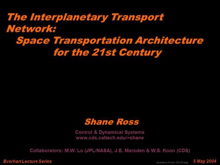 The Interplanetary Transport Network: Space Transportation Architecture for the 21st Century 5 May 2004 Shane Ross Everhart Lecture Series Control & Dynamical.