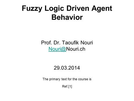 Fuzzy Logic Driven Agent Behavior Prof. Dr. Taoufik Nouri 29.03.2014 The primary text for the course is Ref.[1]