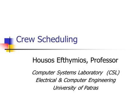 Crew Scheduling Housos Efthymios, Professor Computer Systems Laboratory (CSL) Electrical & Computer Engineering University of Patras.