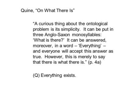 "Quine, ""On What There Is"" ""A curious thing about the ontological problem is its simplicity. It can be put in three Anglo-Saxon monosyllables: 'What is."