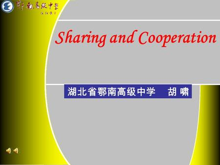 Sharing and Cooperation 湖北省鄂南高级中学 胡 啸. Sharing The Lyrics in the song …… Sharing is helping Sharing is enjoying Sharing is understanding Sharing is perfecting.