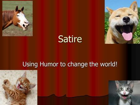 Satire Using Humor to change the world!. Satire is NEVER objective! Satire is NEVER objective! Satire does not present both sides of the story; it usually.