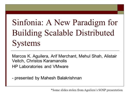Sinfonia: A New Paradigm for Building Scalable Distributed Systems Marcos K. Aguilera, Arif Merchant, Mehul Shah, Alistair Veitch, Christos Karamanolis.