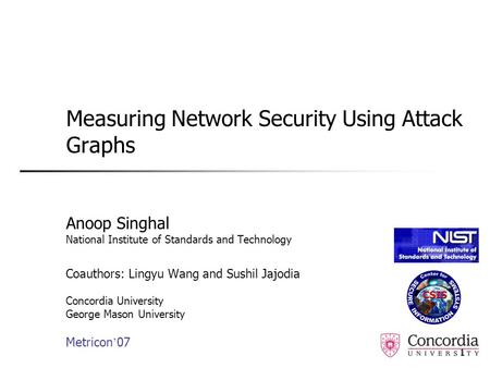 1 Measuring Network Security Using Attack Graphs Anoop Singhal National Institute of Standards and Technology Coauthors: Lingyu Wang and Sushil Jajodia.