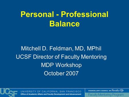 Personal - Professional Balance Mitchell D. Feldman, MD, MPhil UCSF Director of Faculty Mentoring MDP Workshop October 2007.