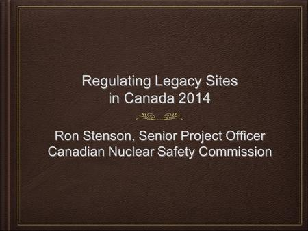 Regulating Legacy Sites in Canada 2014 Ron Stenson, Senior Project Officer Canadian Nuclear Safety Commission Ron Stenson, Senior Project Officer Canadian.