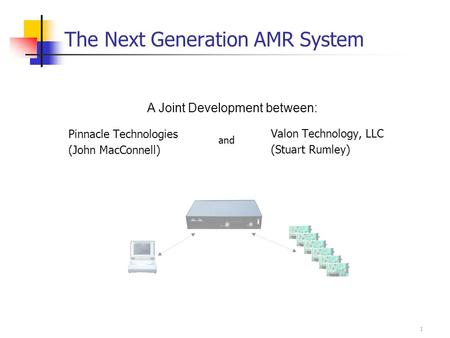 1 The Next Generation AMR System Pinnacle Technologies (John MacConnell) Valon Technology, LLC (Stuart Rumley) A Joint Development between: and.