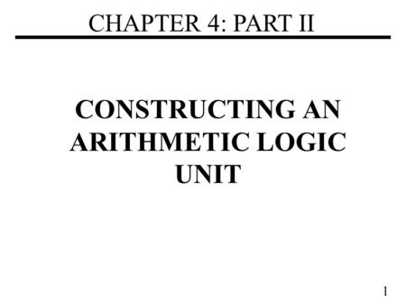 1 CONSTRUCTING AN ARITHMETIC LOGIC UNIT CHAPTER 4: PART II.