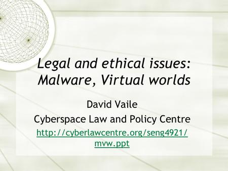 Legal and ethical issues: Malware, Virtual worlds David Vaile Cyberspace Law and Policy Centre  mvw.ppt.