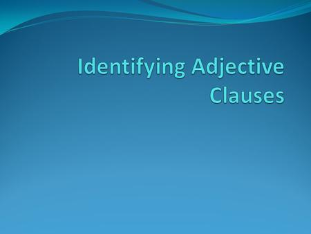 Adjective Clauses Groups of words that act as adjectives to describe or identify a noun. These clauses follow the noun and begin with relative pronouns.
