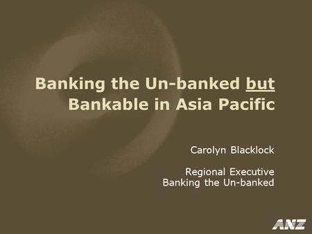 Banking the Un-banked but Bankable in Asia Pacific Carolyn Blacklock Regional Executive Banking the Un-banked.