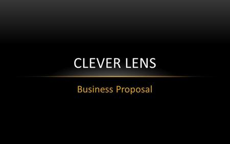 Business Proposal CLEVER LENS. BUSINESS IDEA Media Production Company Specialising in: Videography Photography Editing Audio Scriptwriting & Storyboarding.