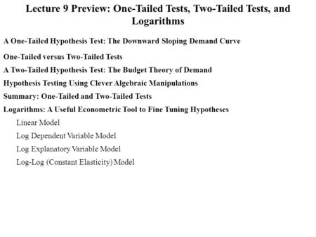 Lecture 9 Preview: One-Tailed Tests, Two-Tailed Tests, and Logarithms A One-Tailed Hypothesis Test: The Downward Sloping Demand Curve A Two-Tailed Hypothesis.