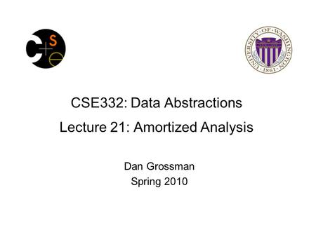 CSE332: Data Abstractions Lecture 21: Amortized Analysis Dan Grossman Spring 2010.