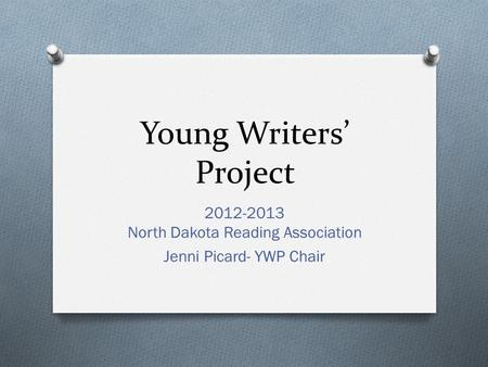Young Writers' Project 2012-2013 North Dakota Reading Association Jenni Picard- YWP Chair.