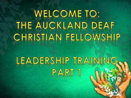 Auckland Deaf Christian Fellowship Leadership Training Course Tutor: Rev Sandra Gibbons B.Min, PG.DipEd(Guidance Studies), Cert Min, Cert Clinical Pastoral.