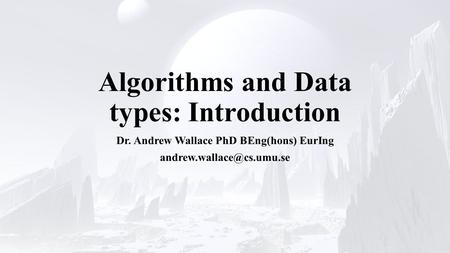 Algorithms and Data types: Introduction Dr. Andrew Wallace PhD BEng(hons) EurIng