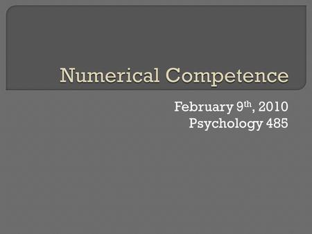 February 9 th, 2010 Psychology 485.  Introduction Different levels of numerical competence, Why learn?  How are numbers learned and processed?  What.
