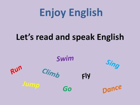 Let's read and speak English Enjoy English Run Jump Fly Climb Go Swim Dance Sing.