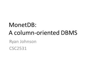 MonetDB: A column-oriented DBMS Ryan Johnson CSC2531.