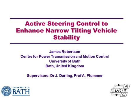 Active Steering Control to Enhance Narrow Tilting Vehicle Stability James Robertson Centre for Power Transmission and Motion Control University of Bath.