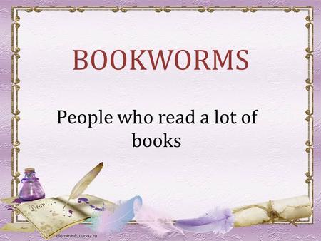 BOOKWORMS People who read a lot of books. Why do people read book? A book holds a house of gold. Chinese Proverb.