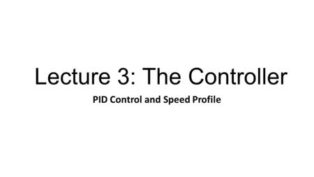 Lecture 3: The Controller PID Control and Speed Profile.