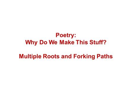 Poetry: Why Do We Make This Stuff? Multiple Roots and Forking Paths.