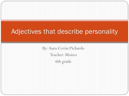 By: Aura Cerón Pichardo Teacher: Moises 6th grade Adjectives that describe personality.