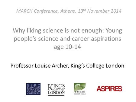 MARCH Conference, Athens, 13 th November 2014 Why liking science is not enough: Young people's science and career aspirations age 10-14 Professor Louise.