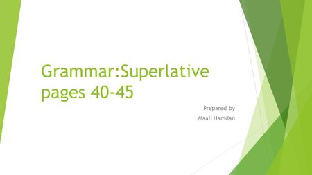 Grammar:Superlative pages 40-45 Prepared by Maali Hamdan.