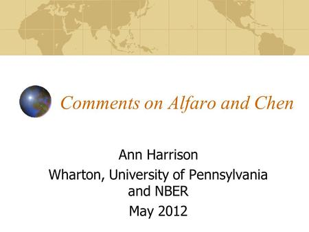 Comments on Alfaro and Chen Ann Harrison Wharton, University of Pennsylvania and NBER May 2012.