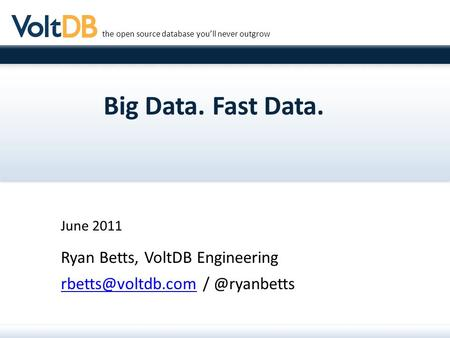 The open source database you'll never outgrow Big Data. Fast Data. June 2011 Ryan Betts, VoltDB Engineering