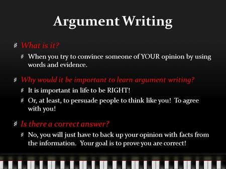 Argument Writing What is it? When you try to convince someone of YOUR opinion by using words and evidence. Why would it be important to learn argument.