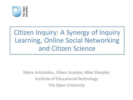 Citizen Inquiry: A Synergy of Inquiry Learning, Online Social Networking and Citizen Science Maria Aristeidou, Eileen Scanlon, Mike Sharples Institute.