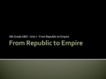 6th Grade UBD - Unit 7 - From Republic to Empire.