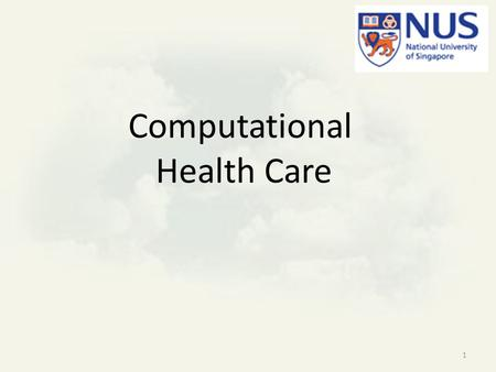 "Computational Health Care 1. Motivation ""We have to do our own research"" – effective health care is ethnic, cultural and environmental dependent NUS has."