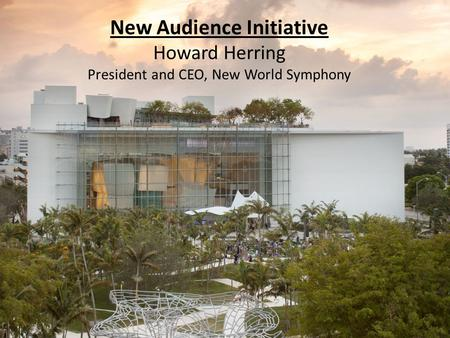 New Audience Initiative Howard Herring President and CEO, New World Symphony.