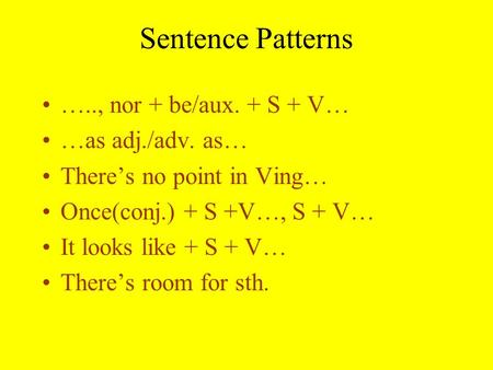 Sentence Patterns ….., nor + be/aux. + S + V… …as adj./adv. as… There's no point in Ving… Once(conj.) + S +V…, S + V… It looks like + S + V… There's room.
