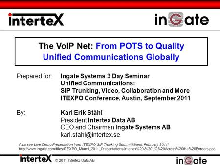 The VoIP Net: From POTS to Quality Unified Communications Globally © 2011 Intertex Data AB Prepared for:Ingate Systems 3 Day Seminar Unified Communications: