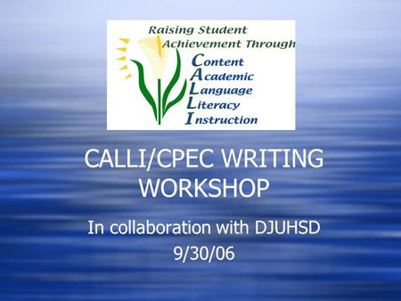 CALLI/CPEC WRITING WORKSHOP In collaboration with DJUHSD 9/30/06 In collaboration with DJUHSD 9/30/06.
