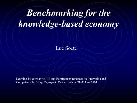 Benchmarking for the knowledge-based economy Luc Soete Learning by comparing, US and European experiences on Innovation and Competence building, Taguspark,
