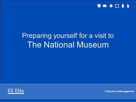 Collections Management Preparing yourself for a visit to The National Museum.