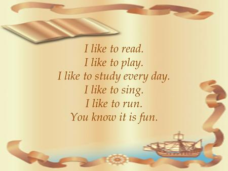 I like to read. I like to play. I like to study every day. I like to sing. I like to run. You know it is fun.