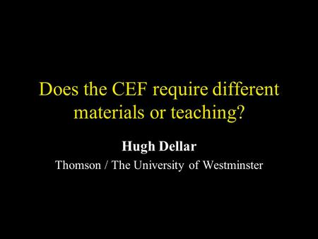 Does the CEF require different materials or teaching? Hugh Dellar Thomson / The University of Westminster.