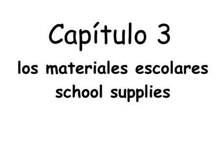 Capítulo 3 los materiales escolares school supplies.