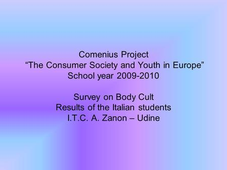 "Comenius Project ""The Consumer Society and Youth in Europe"" School year 2009-2010 Survey on Body Cult Results of the Italian students I.T.C. A. Zanon –"